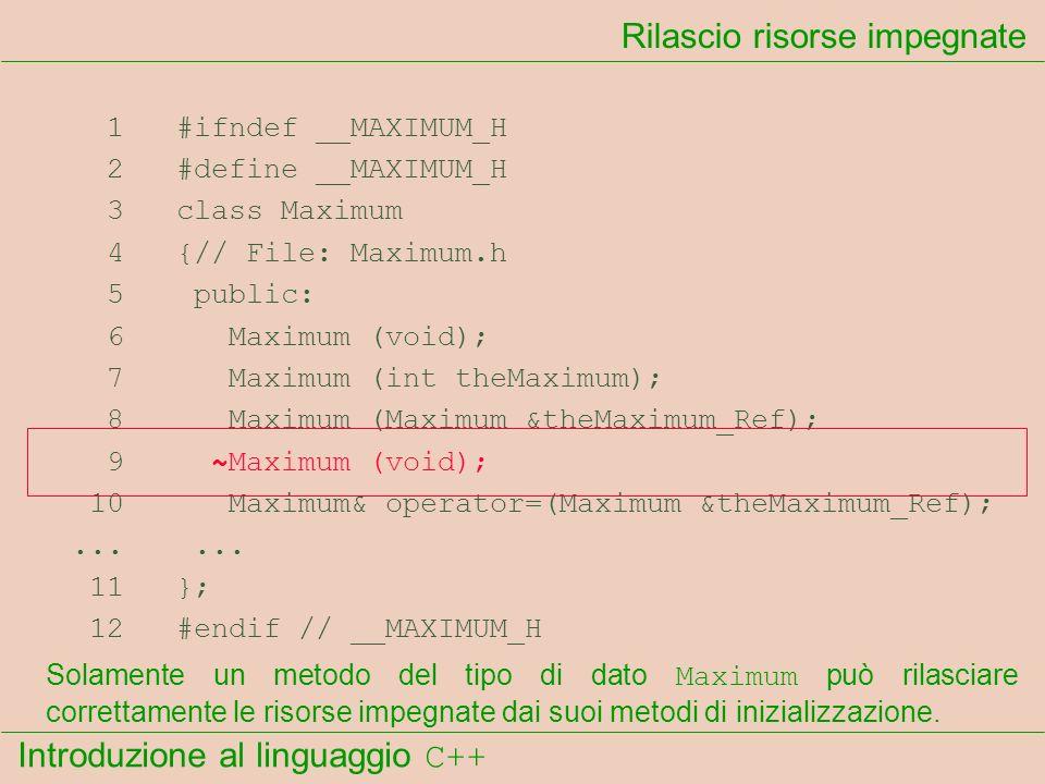 Introduzione al linguaggio C++ Rilascio risorse impegnate 1 #ifndef __MAXIMUM_H 2 #define __MAXIMUM_H 3 class Maximum 4 {// File: Maximum.h 5 public: