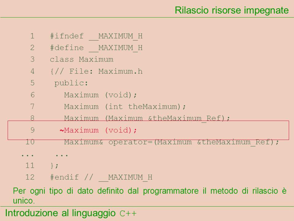 Introduzione al linguaggio C++ Rilascio risorse impegnate 1 #ifndef __MAXIMUM_H 2 #define __MAXIMUM_H 3 class Maximum 4 {// File: Maximum.h 5 public: 6 Maximum (void); 7 Maximum (int theMaximum); 8 Maximum (Maximum &theMaximum_Ref); 9 ~Maximum (void); 10 Maximum& operator=(Maximum &theMaximum_Ref);......