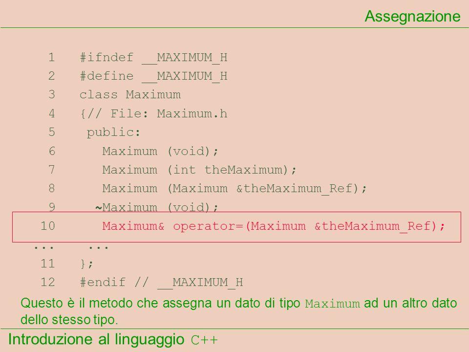Introduzione al linguaggio C++ Assegnazione 1 #ifndef __MAXIMUM_H 2 #define __MAXIMUM_H 3 class Maximum 4 {// File: Maximum.h 5 public: 6 Maximum (void); 7 Maximum (int theMaximum); 8 Maximum (Maximum &theMaximum_Ref); 9 ~Maximum (void); 10 Maximum& operator=(Maximum &theMaximum_Ref);......