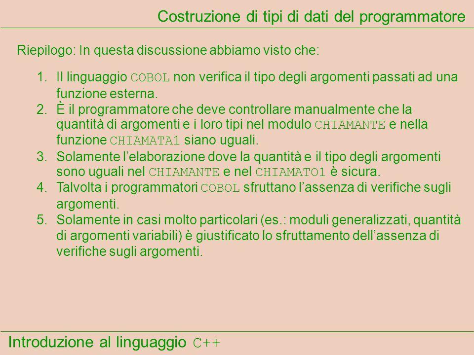 Introduzione al linguaggio C++ Costruzione di tipi di dati del programmatore Riepilogo: In questa discussione abbiamo visto che: 1.Il linguaggio COBOL non verifica il tipo degli argomenti passati ad una funzione esterna.