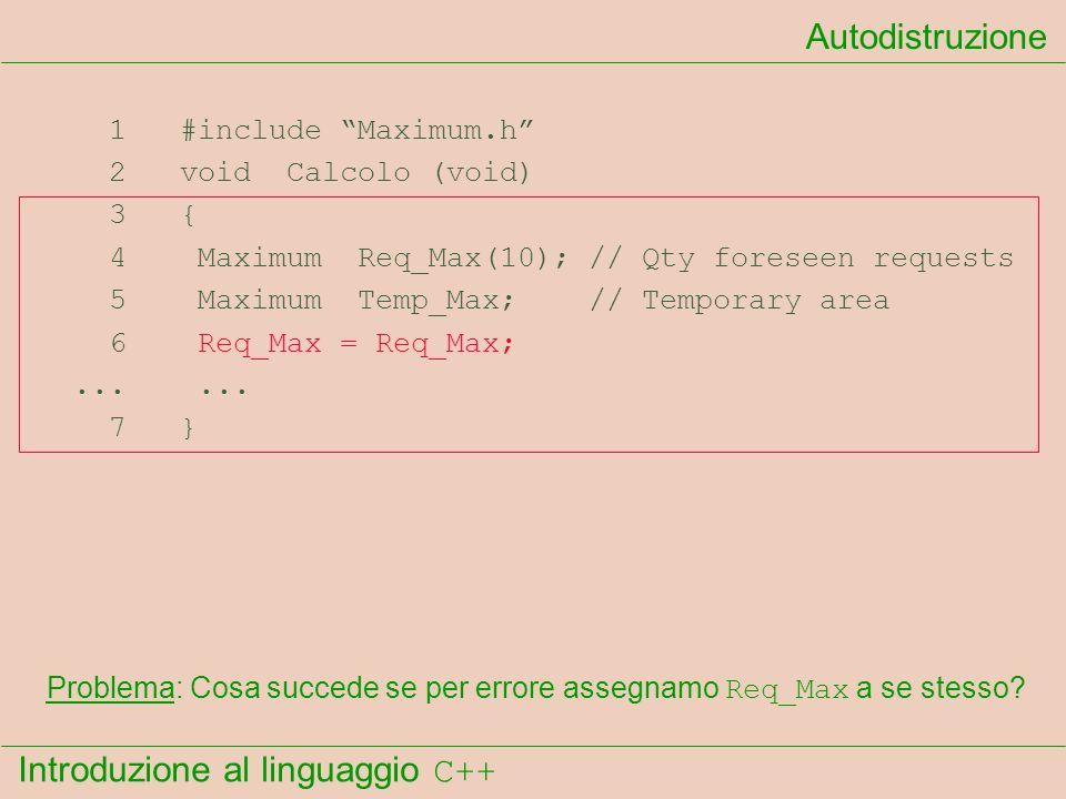 Introduzione al linguaggio C++ Autodistruzione 1 #include Maximum.h 2 void Calcolo (void) 3 { 4 Maximum Req_Max(10); // Qty foreseen requests 5 Maximum Temp_Max; // Temporary area 6 Req_Max = Req_Max;......