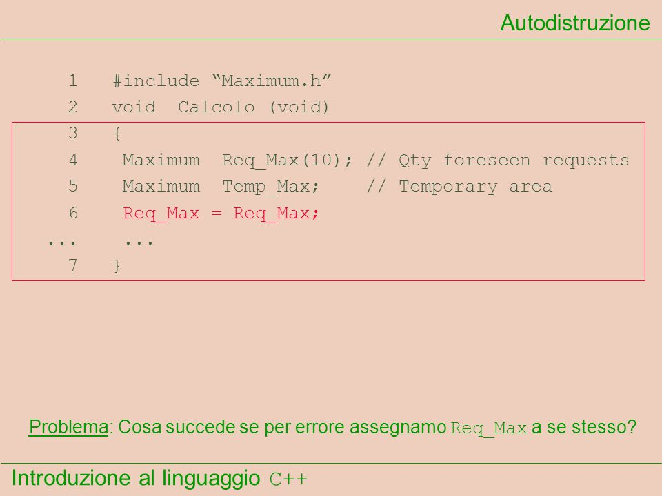Introduzione al linguaggio C++ Autodistruzione 1 #include Maximum.h 2 void Calcolo (void) 3 { 4 Maximum Req_Max(10); // Qty foreseen requests 5 Maximu