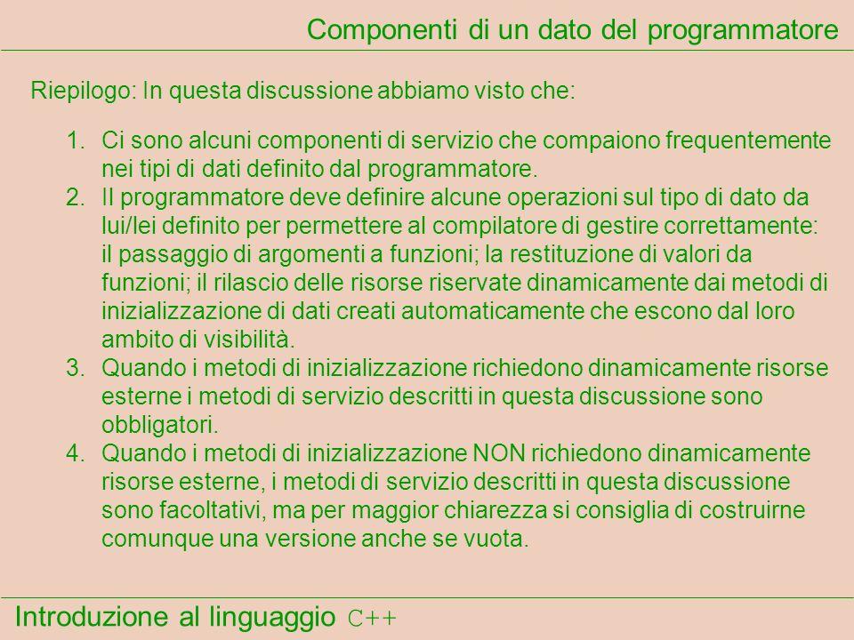Introduzione al linguaggio C++ Componenti di un dato del programmatore Riepilogo: In questa discussione abbiamo visto che: 1.Ci sono alcuni componenti di servizio che compaiono frequentemente nei tipi di dati definito dal programmatore.