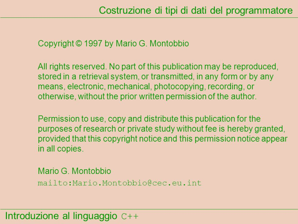 Introduzione al linguaggio C++ Costruzione di tipi di dati del programmatore Copyright © 1997 by Mario G. Montobbio All rights reserved. No part of th