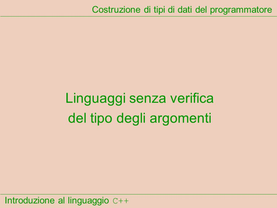 Introduzione al linguaggio C++ Costruzione di tipi di dati del programmatore Linguaggi senza verifica del tipo degli argomenti