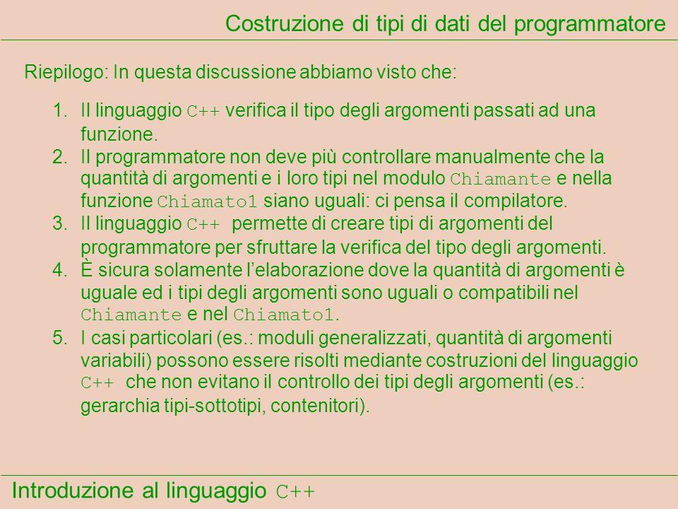 Introduzione al linguaggio C++ Costruzione di tipi di dati del programmatore Riepilogo: In questa discussione abbiamo visto che: 1.Il linguaggio C++ v