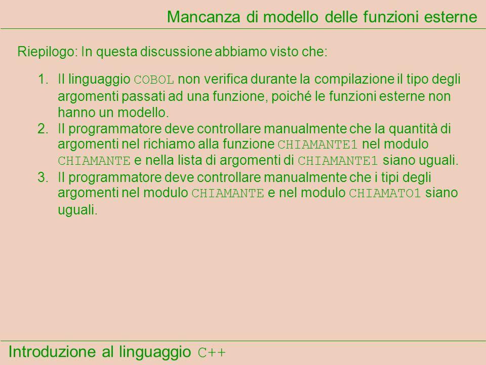 Introduzione al linguaggio C++ Mancanza di modello delle funzioni esterne Riepilogo: In questa discussione abbiamo visto che: 1.Il linguaggio COBOL non verifica durante la compilazione il tipo degli argomenti passati ad una funzione, poiché le funzioni esterne non hanno un modello.