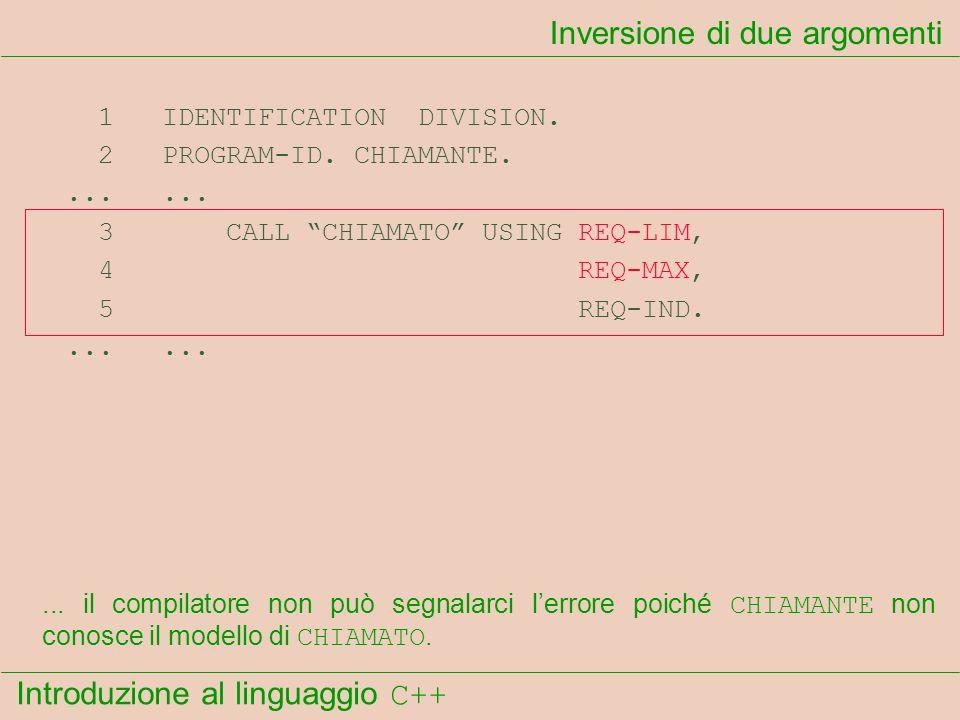 Introduzione al linguaggio C++ Inversione di due argomenti 1 IDENTIFICATION DIVISION. 2 PROGRAM-ID. CHIAMANTE....... 3 CALL CHIAMATO USING REQ-LIM, 4
