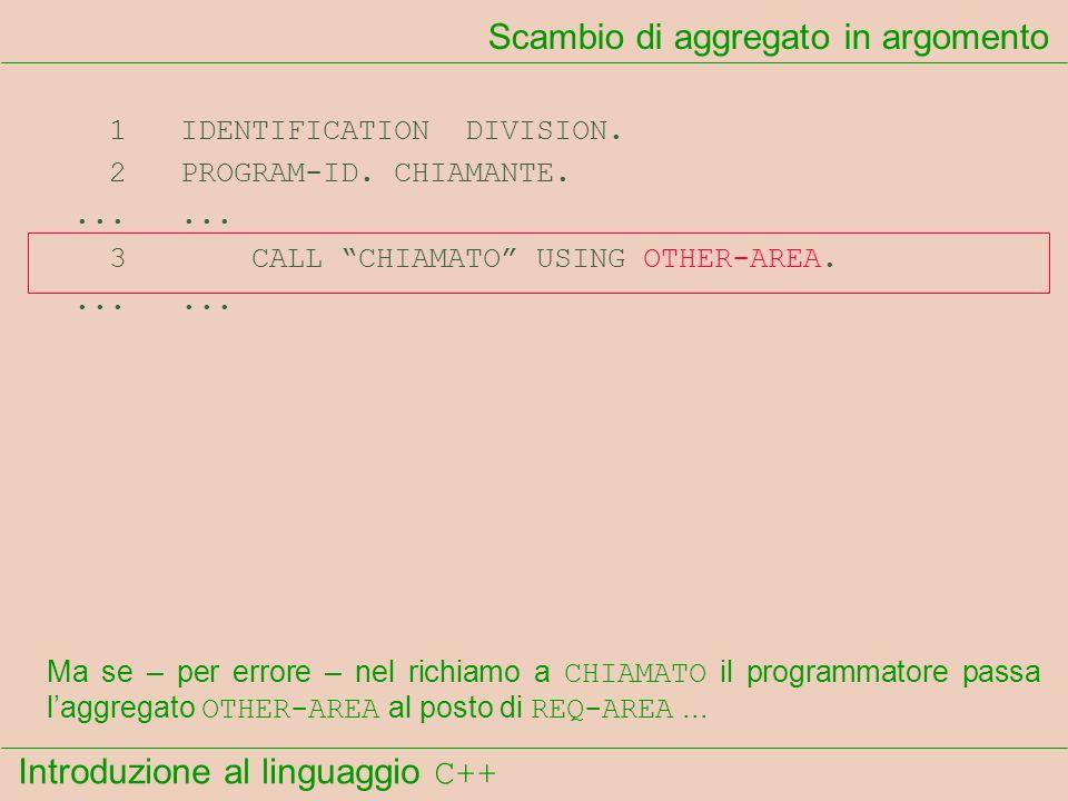 Introduzione al linguaggio C++ Scambio di aggregato in argomento 1 IDENTIFICATION DIVISION. 2 PROGRAM-ID. CHIAMANTE....... 3 CALL CHIAMATO USING OTHER