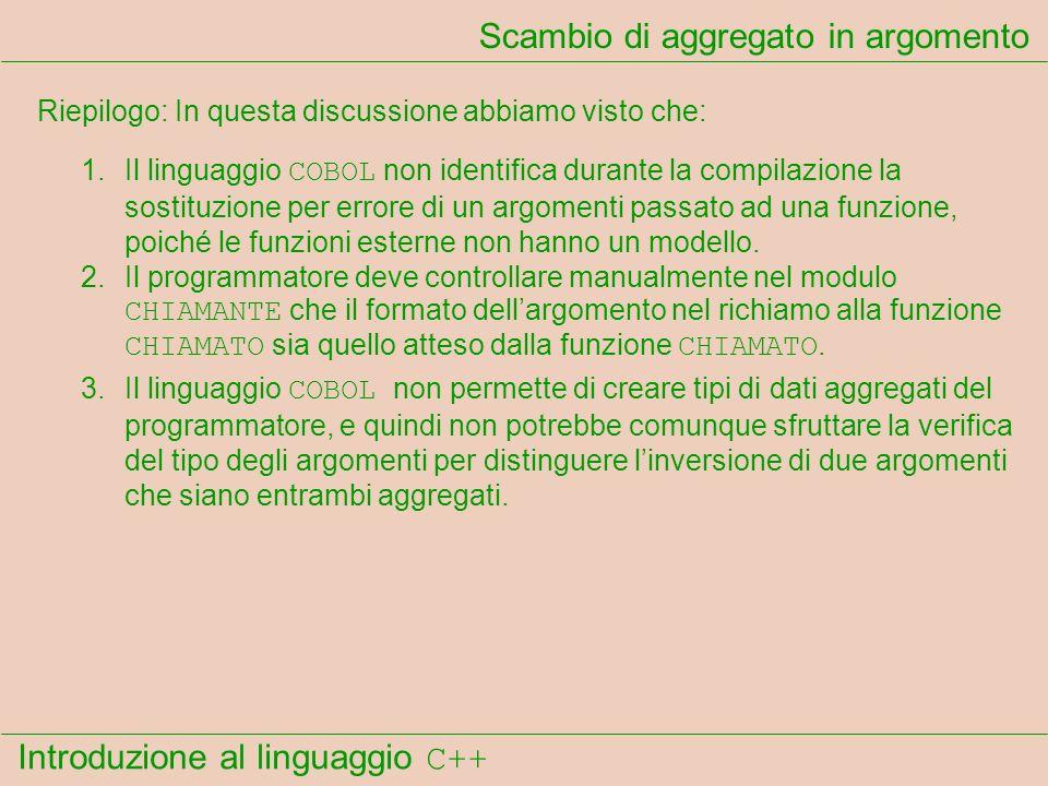 Introduzione al linguaggio C++ Scambio di aggregato in argomento Riepilogo: In questa discussione abbiamo visto che: 1.Il linguaggio COBOL non identifica durante la compilazione la sostituzione per errore di un argomenti passato ad una funzione, poiché le funzioni esterne non hanno un modello.