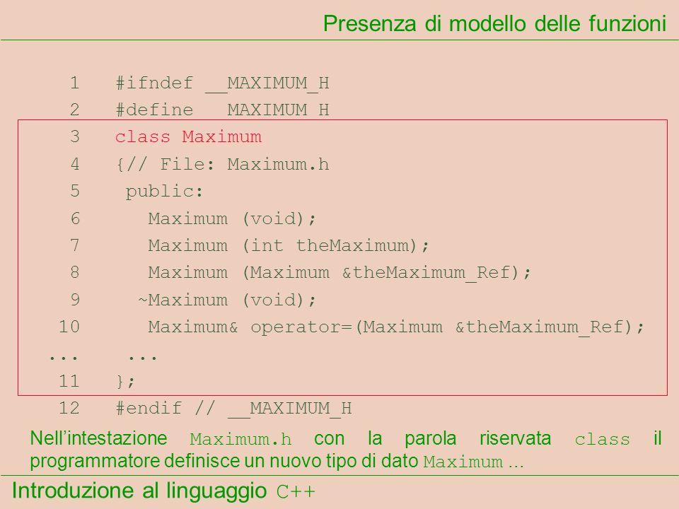 Introduzione al linguaggio C++ Presenza di modello delle funzioni 1 #ifndef __MAXIMUM_H 2 #define __MAXIMUM_H 3 class Maximum 4 {// File: Maximum.h 5