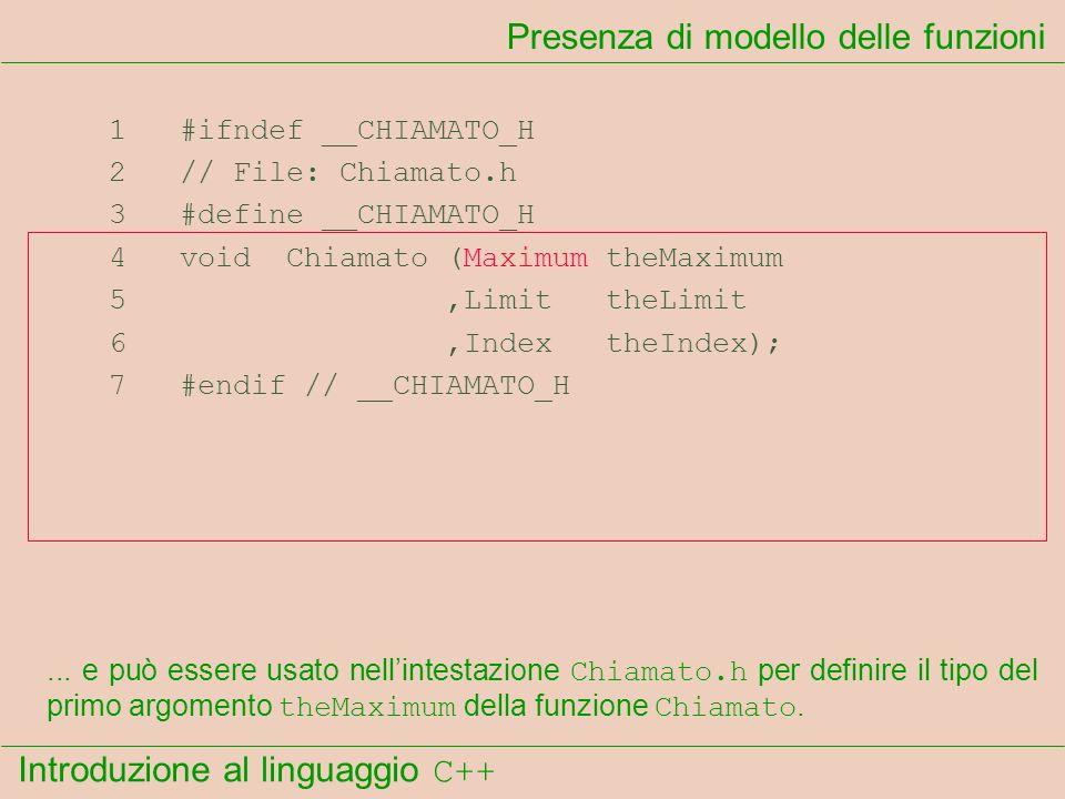 Introduzione al linguaggio C++ Presenza di modello delle funzioni 1 #ifndef __CHIAMATO_H 2 // File: Chiamato.h 3 #define __CHIAMATO_H 4 void Chiamato