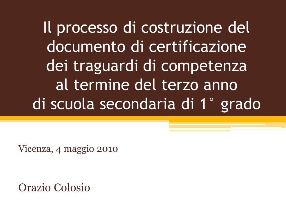 Il processo di costruzione del documento di certificazione dei traguardi di competenza al termine del terzo anno di scuola secondaria di 1° grado Vicenza, 4 maggio 2010 Orazio Colosio