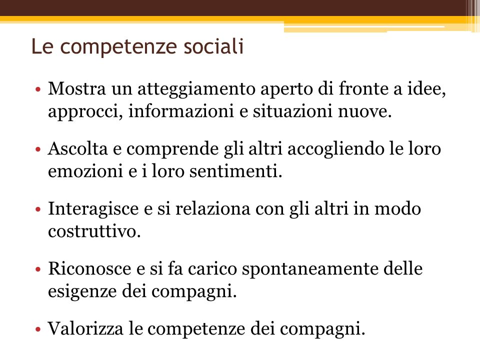 Le competenze sociali Mostra un atteggiamento aperto di fronte a idee, approcci, informazioni e situazioni nuove. Ascolta e comprende gli altri accogl