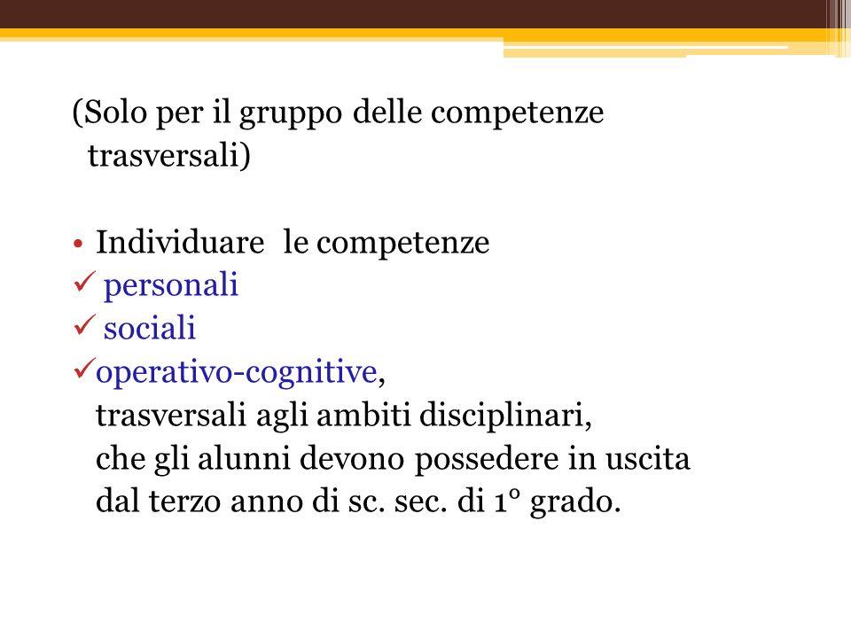 (Solo per il gruppo delle competenze trasversali) Individuare le competenze personali sociali operativo-cognitive, trasversali agli ambiti disciplinar