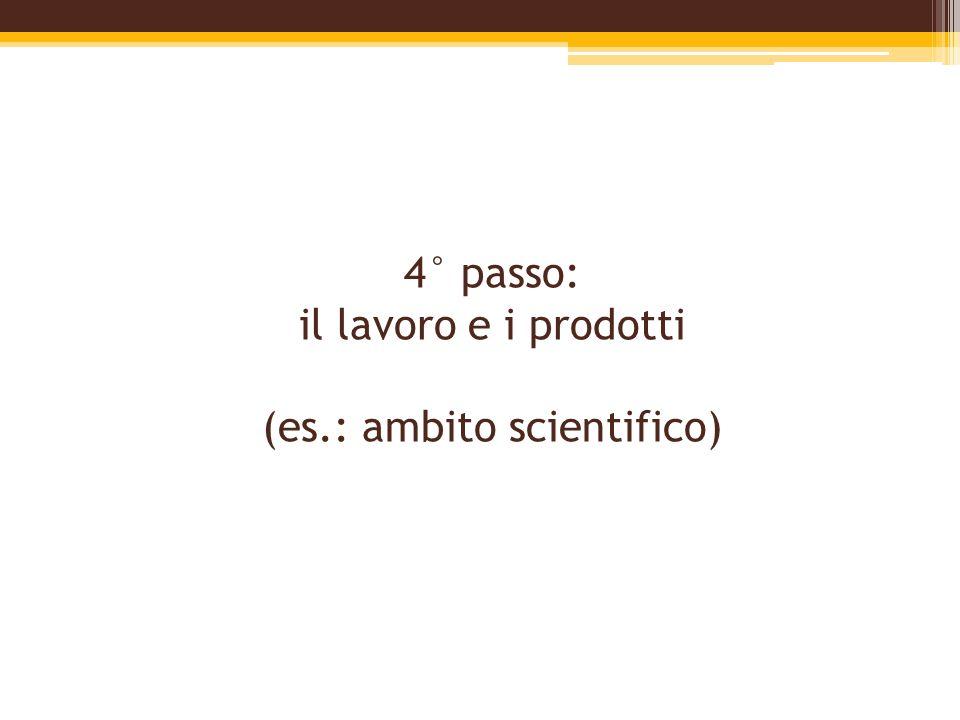 4° passo: il lavoro e i prodotti (es.: ambito scientifico)