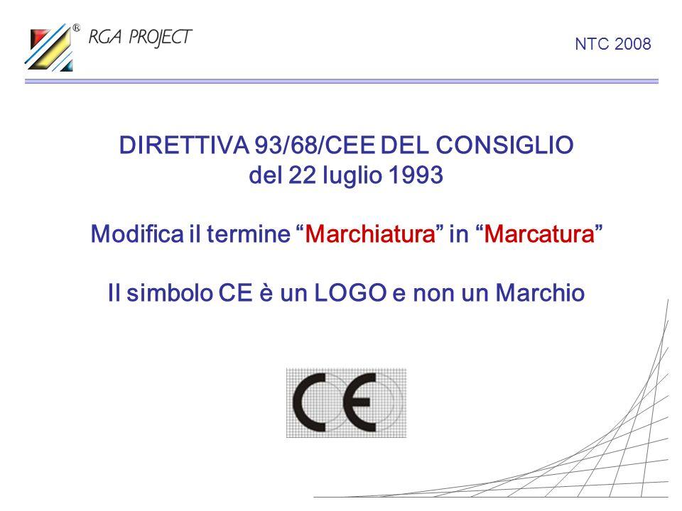 DIRETTIVA 93/68/CEE DEL CONSIGLIO del 22 luglio 1993 Modifica il termine Marchiatura in Marcatura Il simbolo CE è un LOGO e non un Marchio NTC 2008