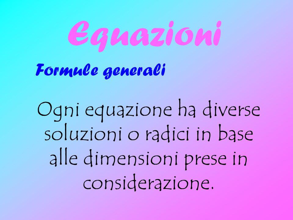 Equazioni Ogni equazione ha diverse soluzioni o radici in base alle dimensioni prese in considerazione. Formule generali