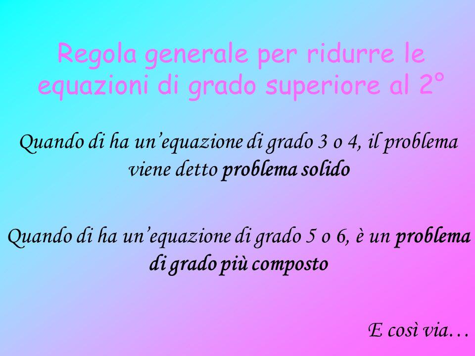Regola generale per ridurre le equazioni di grado superiore al 2° Quando di ha unequazione di grado 3 o 4, il problema viene detto problema solido Qua