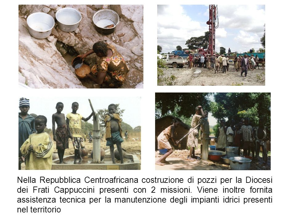 Nella Repubblica Centroafricana costruzione di pozzi per la Diocesi dei Frati Cappuccini presenti con 2 missioni. Viene inoltre fornita assistenza tec
