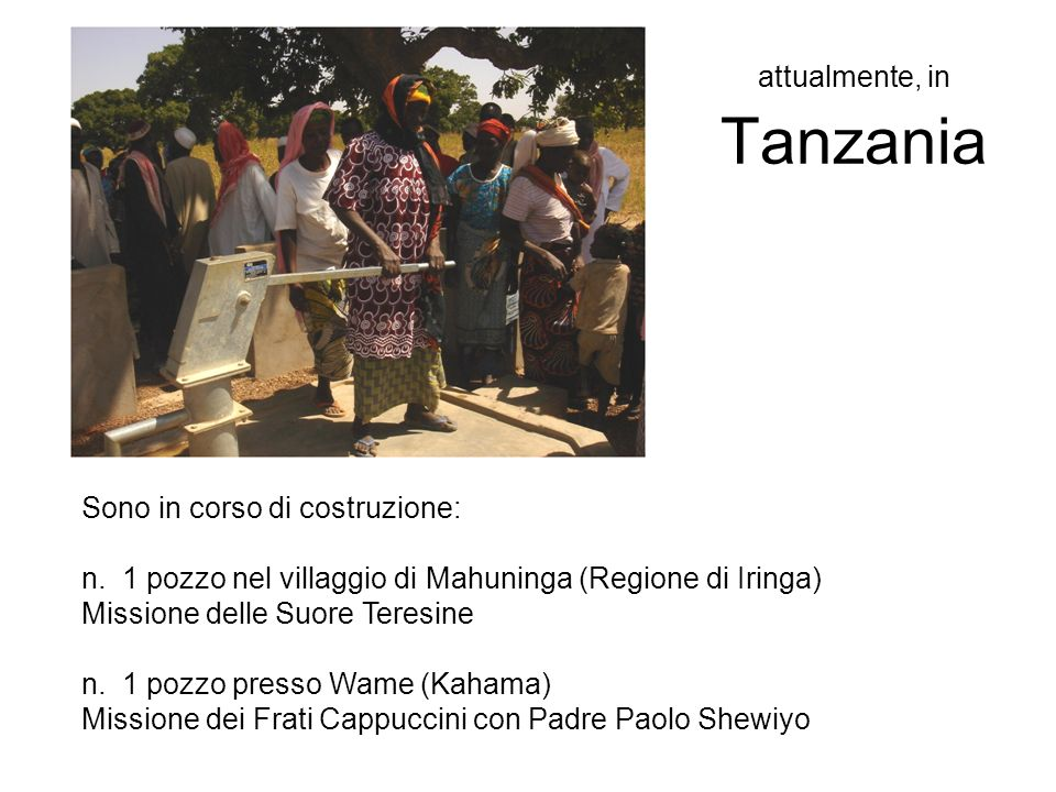 attualmente, in Tanzania Sono in corso di costruzione: n. 1 pozzo nel villaggio di Mahuninga (Regione di Iringa) Missione delle Suore Teresine n. 1 po