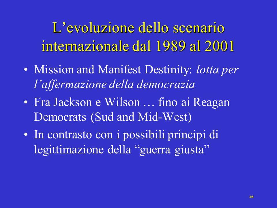 16 Levoluzione dello scenario internazionale dal 1989 al 2001 Mission and Manifest Destinity: lotta per laffermazione della democrazia Fra Jackson e Wilson … fino ai Reagan Democrats (Sud and Mid-West) In contrasto con i possibili principi di legittimazione della guerra giusta