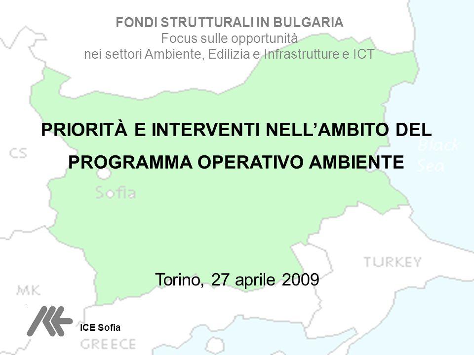 Torino, 27 aprile 2009 FONDI STRUTTURALI IN BULGARIA Focus sulle opportunità nei settori Ambiente, Edilizia e Infrastrutture e ICT PRIORITÀ E INTERVENTI NELLAMBITO DEL PROGRAMMA OPERATIVO AMBIENTE ICE Sofia