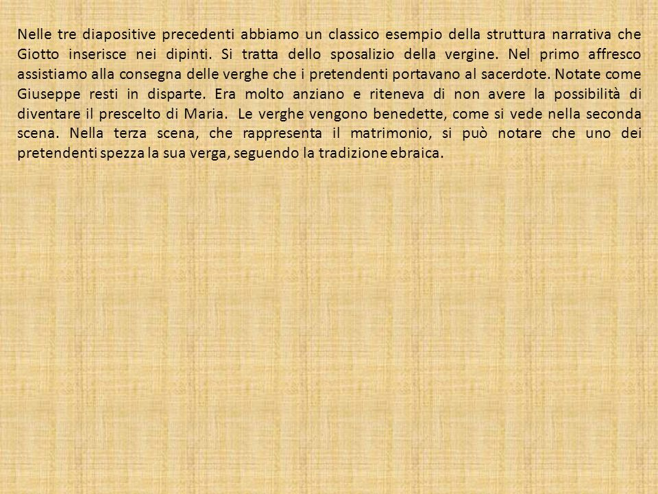 Nelle tre diapositive precedenti abbiamo un classico esempio della struttura narrativa che Giotto inserisce nei dipinti. Si tratta dello sposalizio de