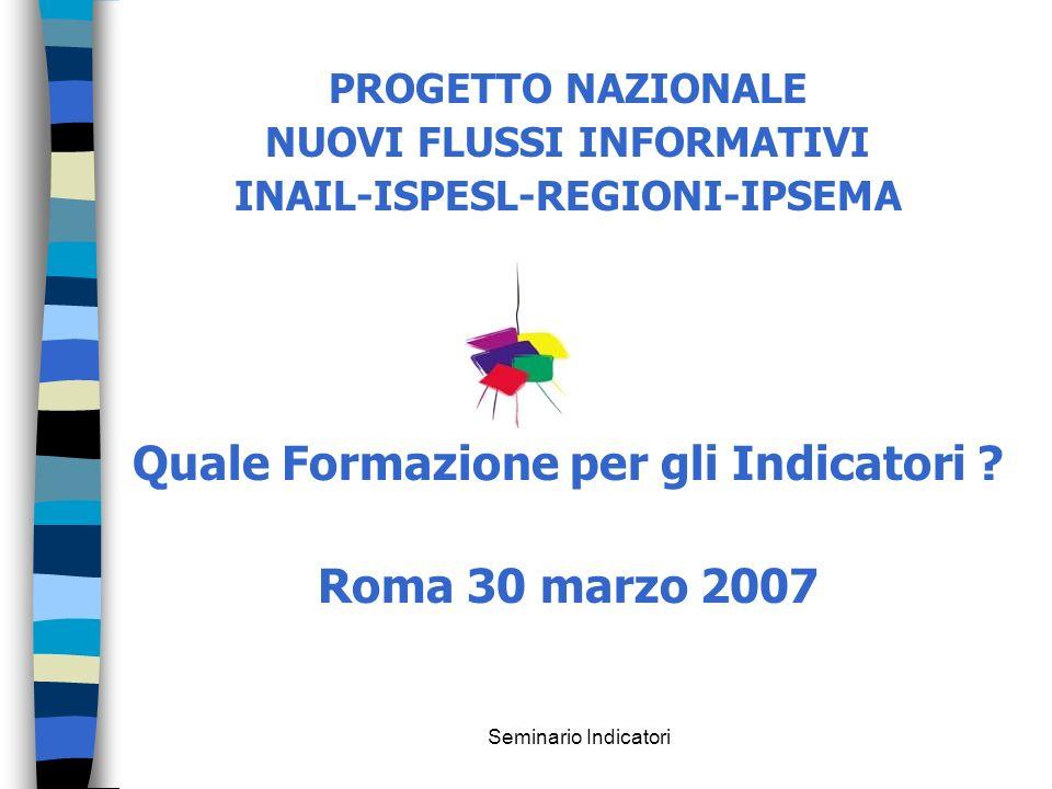 Seminario Indicatori PROGETTO NAZIONALE NUOVI FLUSSI INFORMATIVI INAIL-ISPESL-REGIONI-IPSEMA Quale Formazione per gli Indicatori ? Roma 30 marzo 2007
