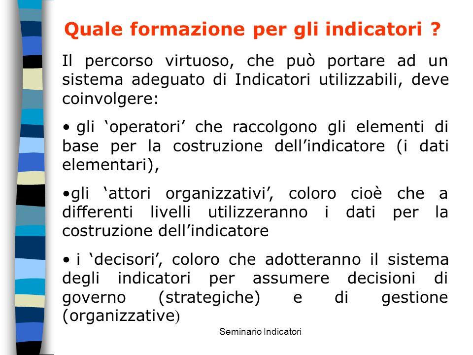 Seminario Indicatori Quale formazione per gli indicatori ? Il percorso virtuoso, che può portare ad un sistema adeguato di Indicatori utilizzabili, de