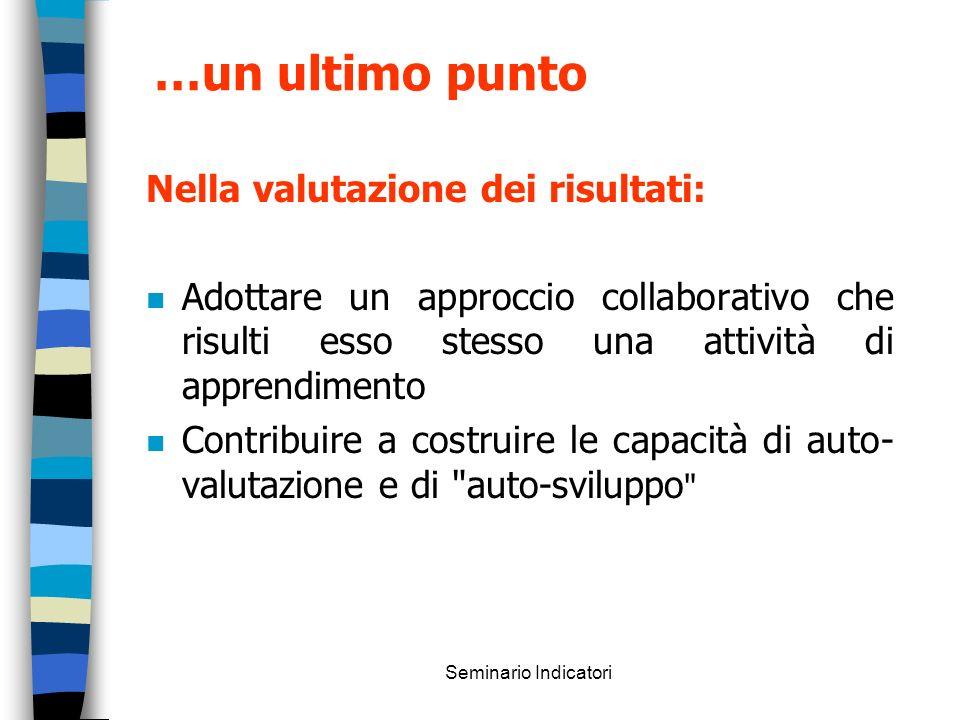 Seminario Indicatori …un ultimo punto Nella valutazione dei risultati: n Adottare un approccio collaborativo che risulti esso stesso una attività di a