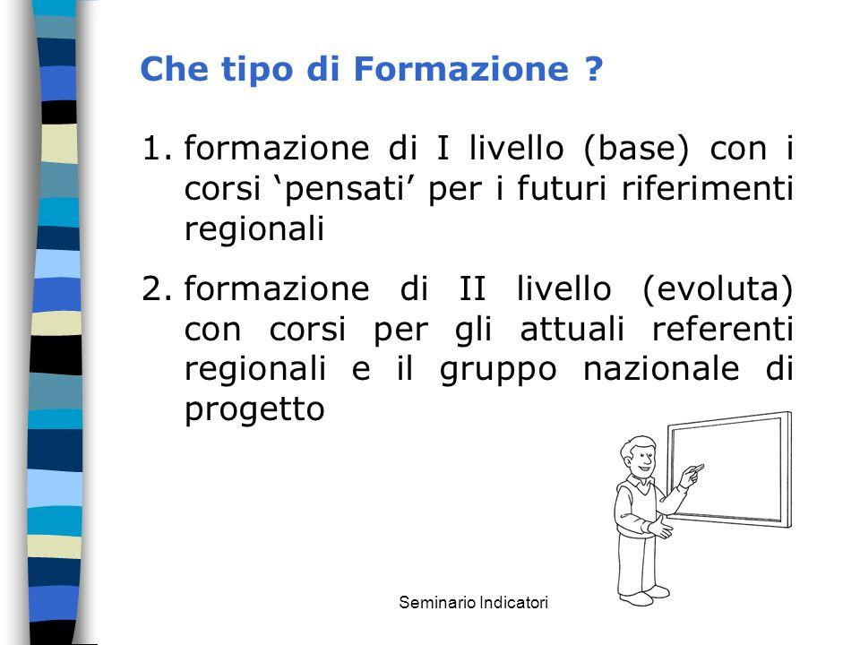 Seminario Indicatori Che tipo di Formazione ? 1.formazione di I livello (base) con i corsi pensati per i futuri riferimenti regionali 2.formazione di