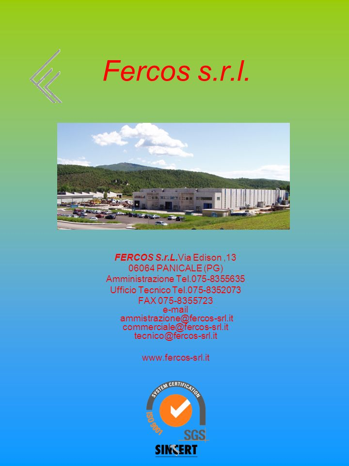 Fercos s.r.l. FERCOS S.r.L.Via Edison,13 06064 PANICALE (PG) Amministrazione Tel.075-8355635 Ufficio Tecnico Tel.075-8352073 FAX 075-8355723 e-mail am