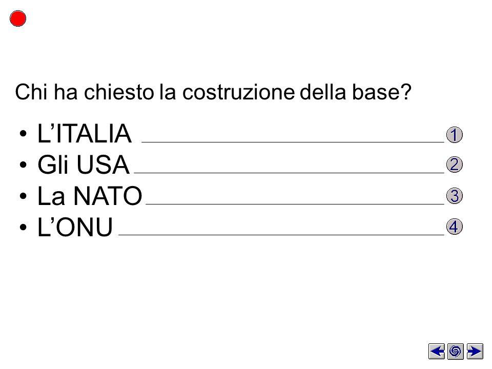 Chi ha chiesto la costruzione della base? LITALIA Gli USA La NATO LONU