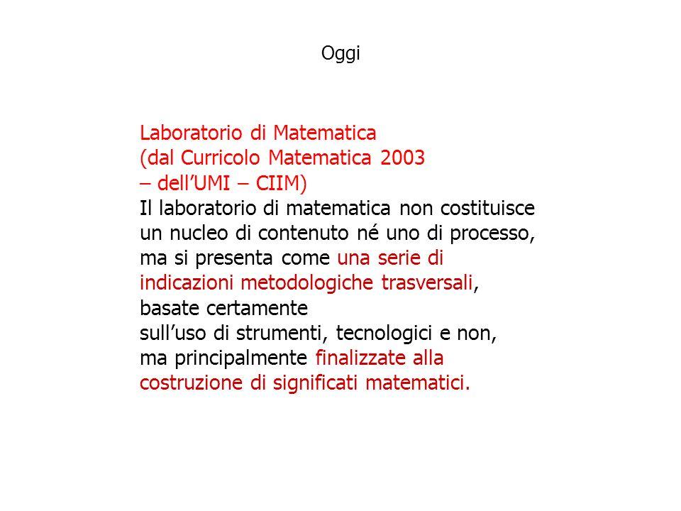 Laboratorio di Matematica (dal Curricolo Matematica 2003 – dellUMI – CIIM) Il laboratorio di matematica non costituisce un nucleo di contenuto né uno