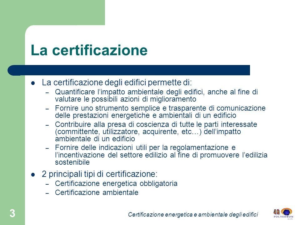 3 La certificazione La certificazione degli edifici permette di: – Quantificare limpatto ambientale degli edifici, anche al fine di valutare le possib