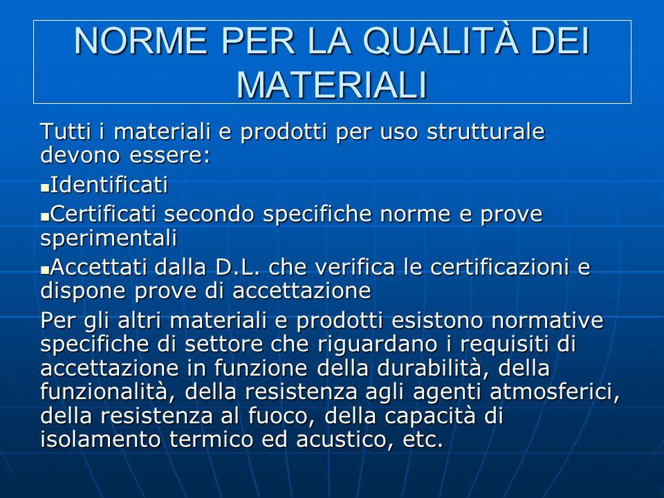 NORME PER LA QUALITÀ DEI MATERIALI Tutti i materiali e prodotti per uso strutturale devono essere: Identificati Identificati Certificati secondo specifiche norme e prove sperimentali Certificati secondo specifiche norme e prove sperimentali Accettati dalla D.L.