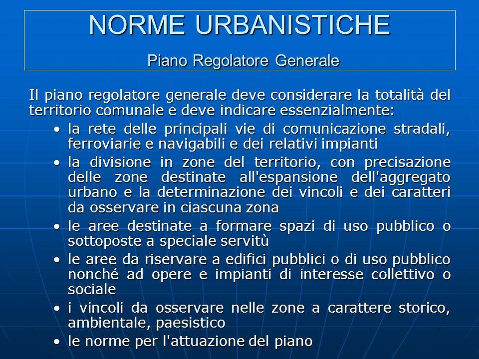 NORME URBANISTICHE Piano Regolatore Generale Il piano regolatore generale deve considerare la totalità del territorio comunale e deve indicare essenzi