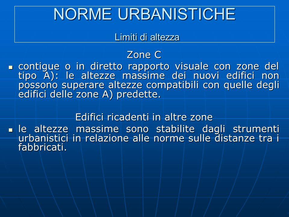 NORME URBANISTICHE Limiti di altezza Zone C contigue o in diretto rapporto visuale con zone del tipo A): le altezze massime dei nuovi edifici non possono superare altezze compatibili con quelle degli edifici delle zone A) predette.