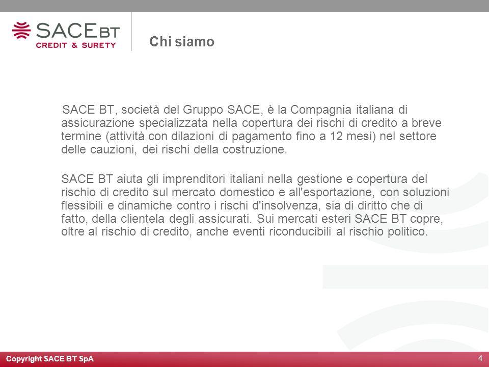 Copyright SACE BT SpA 4 Chi siamo SACE BT, società del Gruppo SACE, è la Compagnia italiana di assicurazione specializzata nella copertura dei rischi di credito a breve termine (attività con dilazioni di pagamento fino a 12 mesi) nel settore delle cauzioni, dei rischi della costruzione.