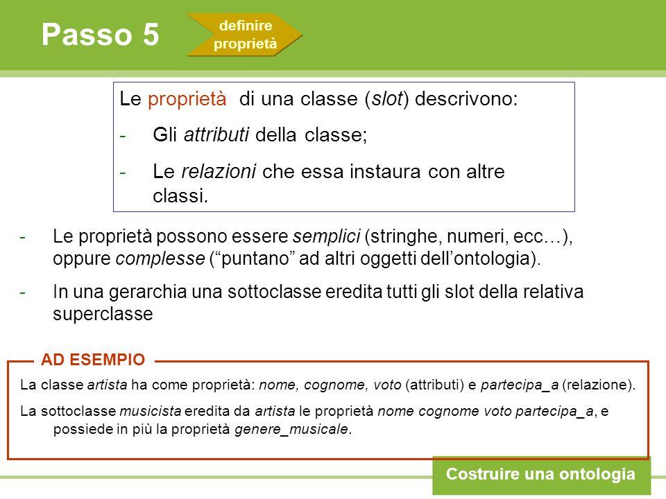 Passo 5 Costruire una ontologia La classe artista ha come proprietà: nome, cognome, voto (attributi) e partecipa_a (relazione). La sottoclasse musicis