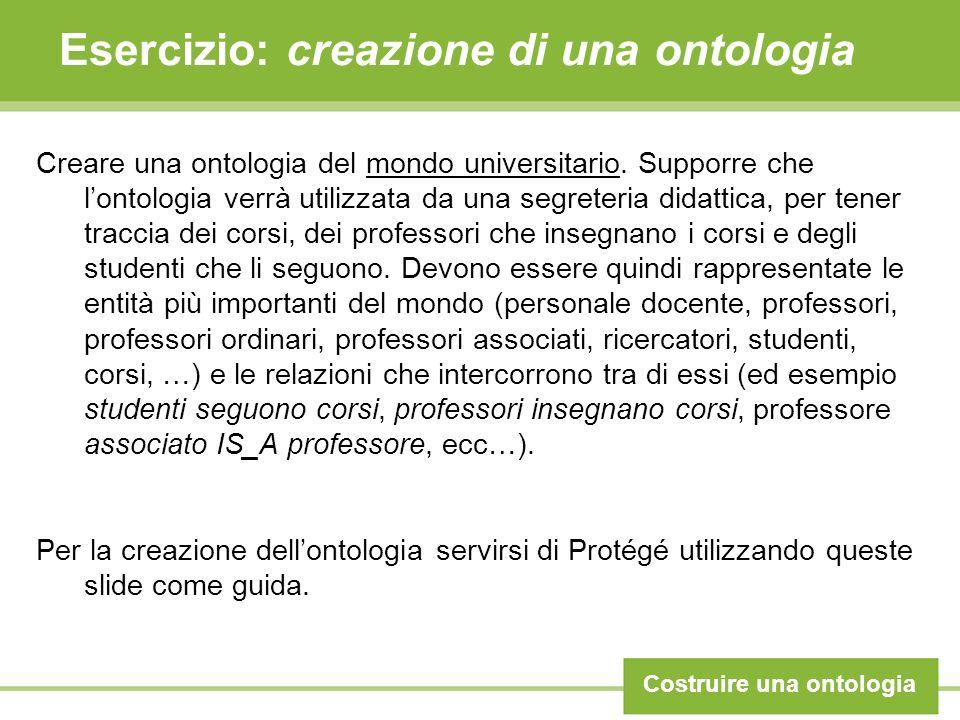 Esercizio: creazione di una ontologia Costruire una ontologia Creare una ontologia del mondo universitario. Supporre che lontologia verrà utilizzata d