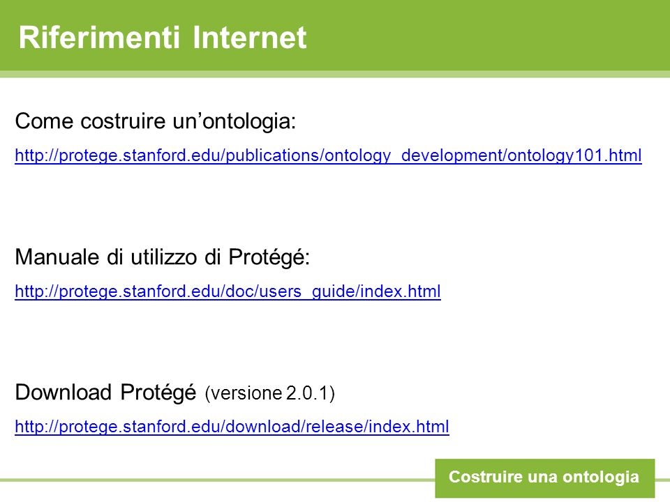 Riferimenti Internet Costruire una ontologia Come costruire unontologia: http://protege.stanford.edu/publications/ontology_development/ontology101.html Manuale di utilizzo di Protégé: http://protege.stanford.edu/doc/users_guide/index.html Download Protégé (versione 2.0.1) http://protege.stanford.edu/download/release/index.html