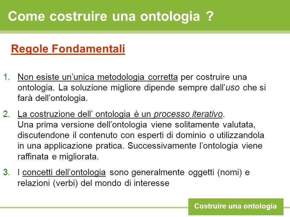 Come costruire una ontologia ? Costruire una ontologia Regole Fondamentali 1.Non esiste ununica metodologia corretta per costruire una ontologia. La s