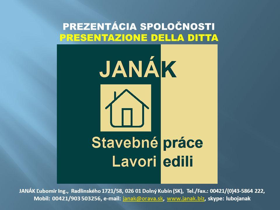 PREZENTÁCIA SPOLOČNOSTI PRESENTAZIONE DELLA DITTA JANÁK Ľubomir Ing., Radlinského 1721/58, 026 01 Dolný Kubín (SK), Tel./Fax.: 00421/(0)43-5864 222, Mobil: 00421/903 503256, e-mail: janak@orava.sk, www.janak.biz, skype: lubojanakjanak@orava.skwww.janak.biz