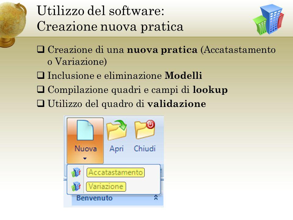 Utilizzo del software: Creazione nuova pratica Creazione di una nuova pratica (Accatastamento o Variazione) Inclusione e eliminazione Modelli Compilazione quadri e campi di lookup Utilizzo del quadro di validazione