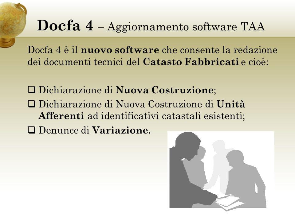 Docfa 4 – Aggiornamento software TAA Docfa 4 è il nuovo software che consente la redazione dei documenti tecnici del Catasto Fabbricati e cioè: Dichiarazione di Nuova Costruzione ; Dichiarazione di Nuova Costruzione di Unità Afferenti ad identificativi catastali esistenti; Denunce di Variazione.