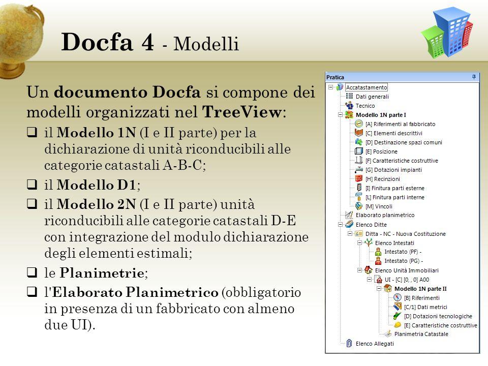 Docfa 4 - Modelli Un documento Docfa si compone dei modelli organizzati nel TreeView : il Modello 1N (I e II parte) per la dichiarazione di unità riconducibili alle categorie catastali A-B-C; il Modello D1 ; il Modello 2N (I e II parte) unità riconducibili alle categorie catastali D-E con integrazione del modulo dichiarazione degli elementi estimali; le Planimetrie ; l Elaborato Planimetrico (obbligatorio in presenza di un fabbricato con almeno due UI).