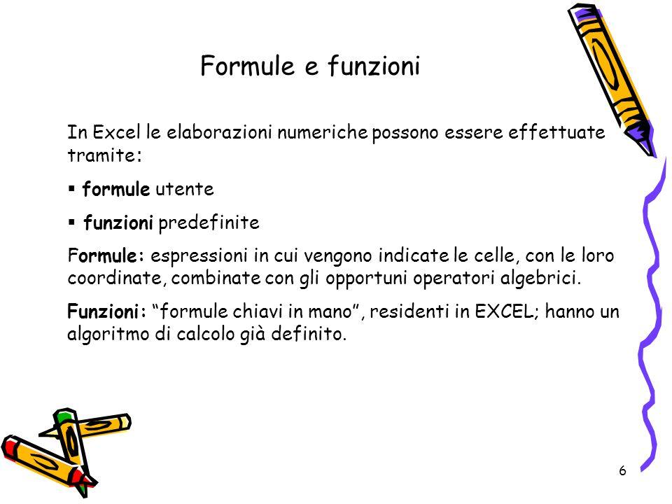 6 Formule e funzioni In Excel le elaborazioni numeriche possono essere effettuate tramite : formule utente funzioni predefinite Formule: espressioni in cui vengono indicate le celle, con le loro coordinate, combinate con gli opportuni operatori algebrici.