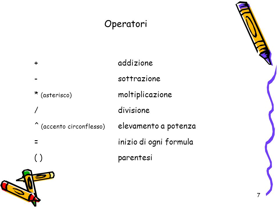 7 Operatori +addizione -sottrazione * (asterisco) moltiplicazione /divisione ^ (accento circonflesso) elevamento a potenza =inizio di ogni formula ( ) parentesi